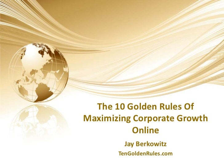 The 10 Golden Rules Of Maximizing Corporate Growth Online<br />Jay Berkowitz<br />TenGoldenRules.com<br />