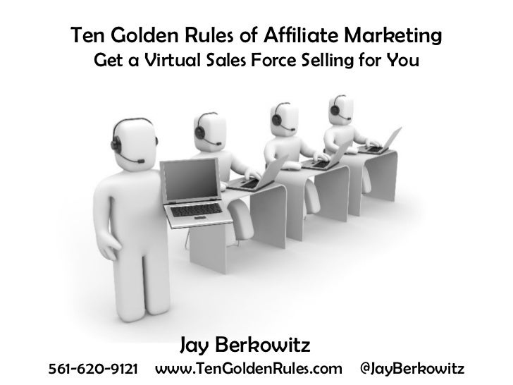 Ten Golden Rules of Affiliate Marketing Get a Virtual Sales Force Selling for You Jay Berkowitz   561-620-9121  www.TenGol...