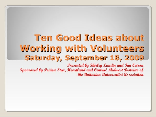 Ten Good Ideas about Working with Volunteers Saturday, September 18, 2009  Presented by Shirley Lundin and Ian Evison Spon...