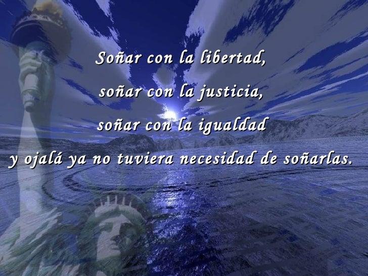 Soñar con la libertad,  soñar con la justicia,  soñar con la igualdad  y ojalá ya no tuviera necesidad de soñarlas.