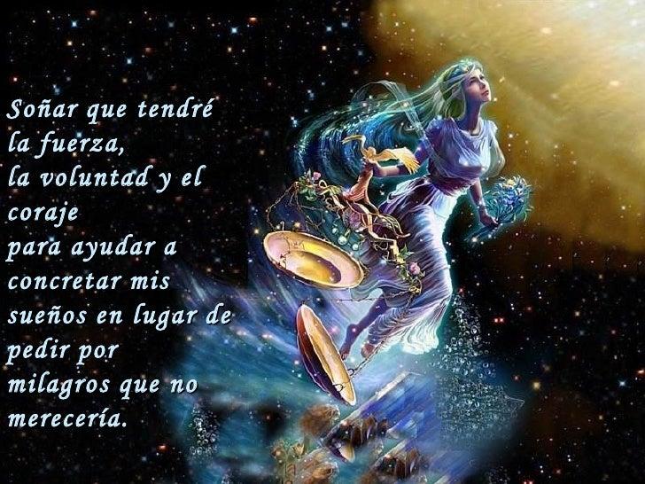 Soñar que tendré la fuerza,  la voluntad y el coraje  para ayudar a concretar mis  sueños en lugar de pedir por  milagros ...