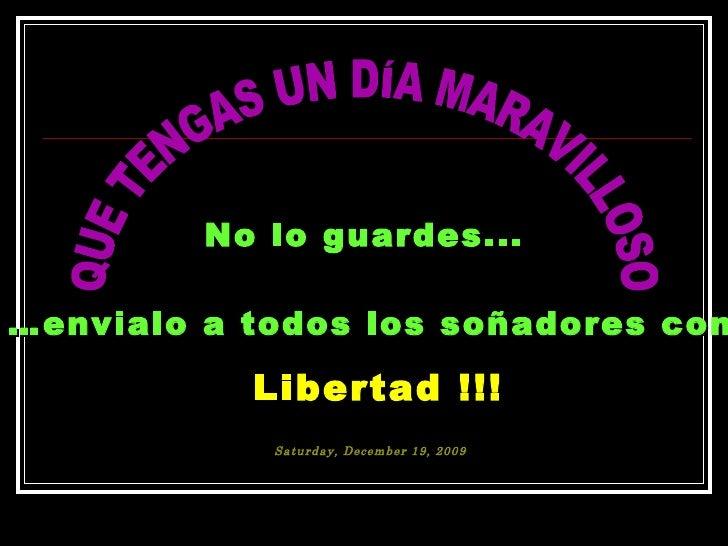 No lo guardes...  … envialo a todos los soñadores con Libertad !!! QUE TENGAS UN DÍA MARAVILLOSO Saturday, December 19, 2009