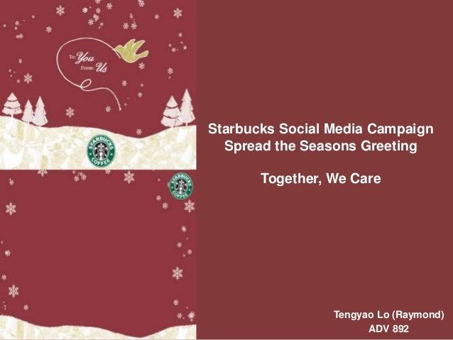 Starbucks Social Media Campaign Spread the Seasons Greeting Together, We Care Tengyao Lo (Raymond) ADV 892