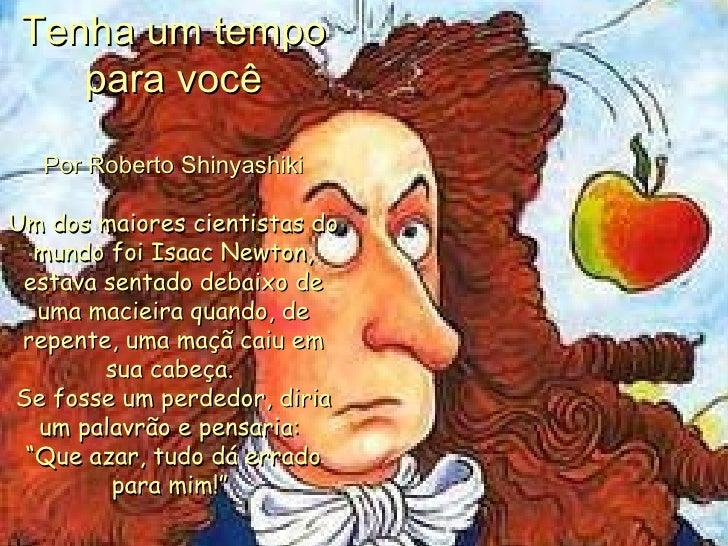 Tenha um tempo para você Por Roberto Shinyashiki Um dos maiores cientistas do mundo foi Isaac Newton, estava sentado debai...