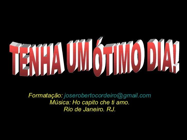 TENHA UM ÓTIMO DIA! Formatação:  [email_address] Música: Ho capito che ti amo. Rio de Janeiro. RJ.