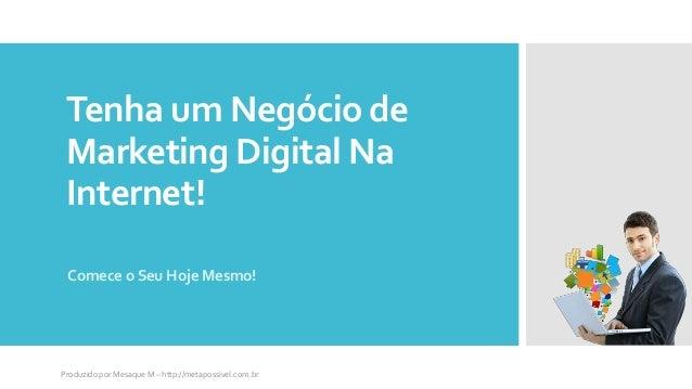 Tenha um Negócio de Marketing Digital Na Internet! Comece o Seu Hoje Mesmo! Produzido por Mesaque M – http://metapossivel....