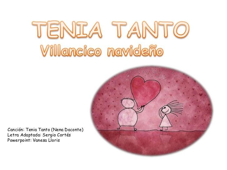 Canción: Tenia Tanto (Nena Daconte)Letra Adaptada: Sergio CortésPowerpoint: Vanesa Lloris