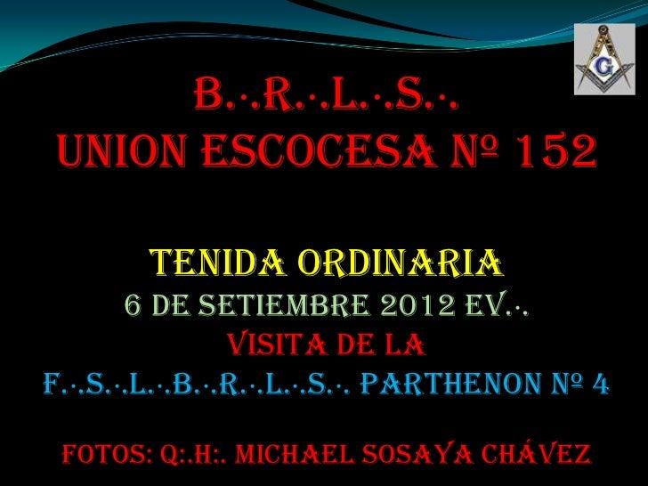 B.·.R.·.L.·.S.·.UNION ESCOCESA Nº 152        TENIDA ORDINARIA       6 de Setiembre 2012 ev.·.                Visita de laF...