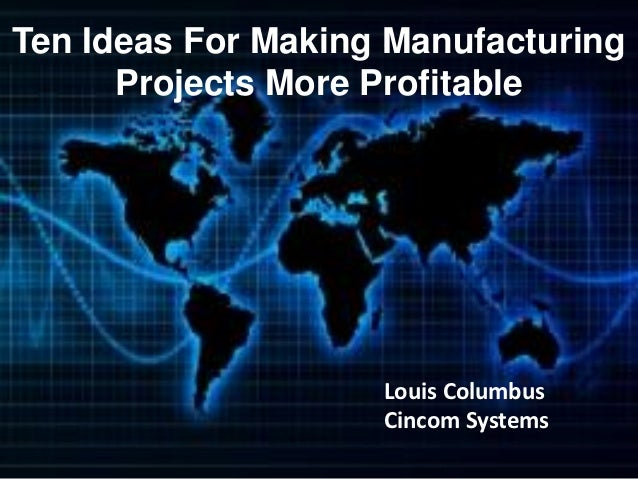 Ten Ideas For Making Manufacturing      Projects More Profitable                    Louis Columbus                    Cinc...
