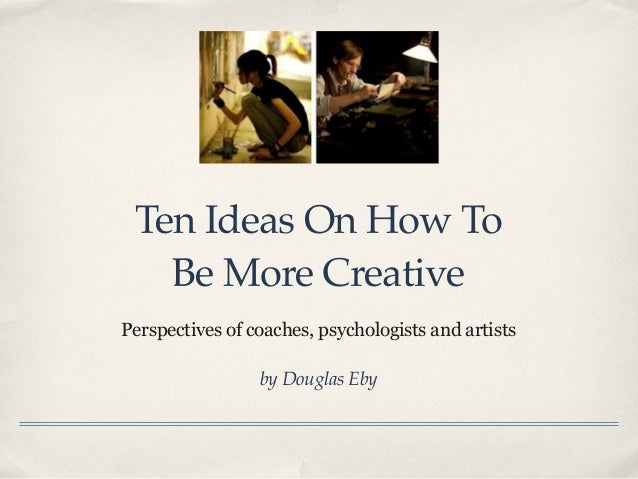 Ten Ideas On How ToBe More CreativePerspectives of coaches, psychologists and artistsby Douglas Eby