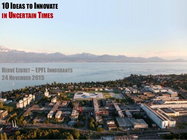 10 IDEAS TO INNOVATE IN UNCERTAIN TIMES HERVÉ LEBRET – EPFL INNOGRANTS 24 NOVEMBER 2015