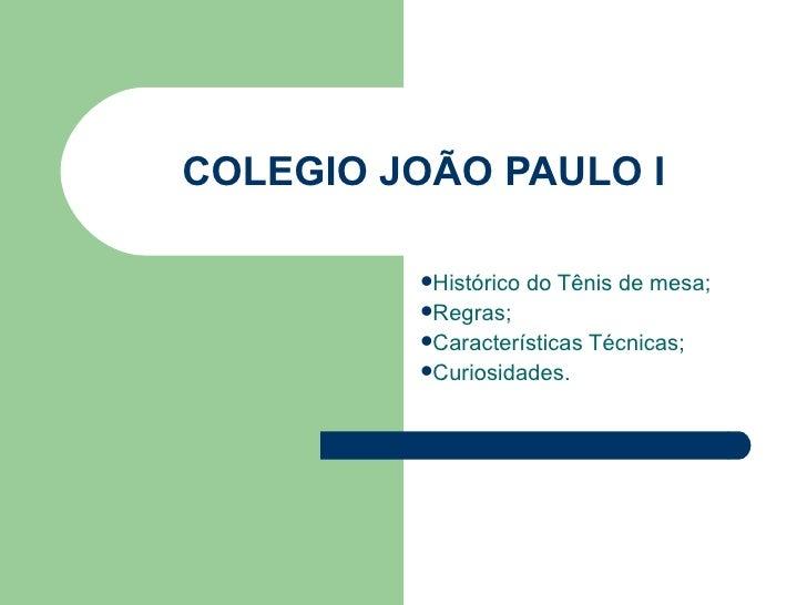 COLEGIO JOÃO PAULO I <ul><li>Histórico do Tênis de mesa; </li></ul><ul><li>Regras; </li></ul><ul><li>Características Técni...