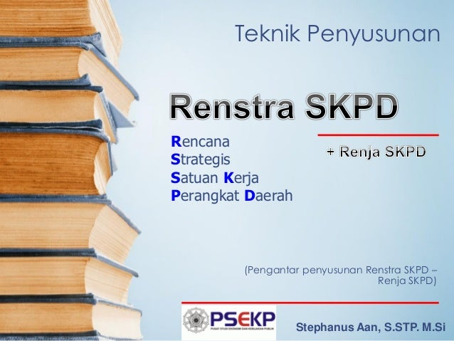 Teknik Penyusunan  (Pengantar penyusunan Renstra SKPD – Renja SKPD)  Rencana  Strategis  Satuan Kerja  Perangkat Daerah  S...