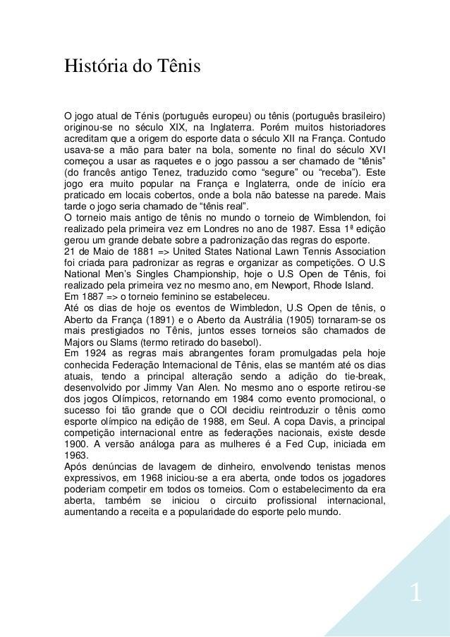 1História do TênisO jogo atual de Ténis (português europeu) ou tênis (português brasileiro)originou-se no século XIX, na I...