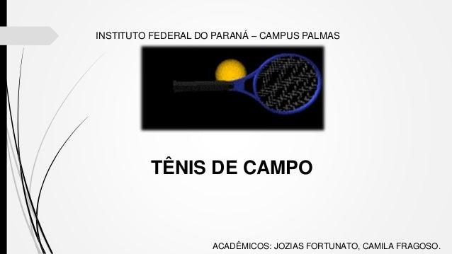 INSTITUTO FEDERAL DO PARANÁ – CAMPUS PALMAS TÊNIS DE CAMPO ACADÊMICOS: JOZIAS FORTUNATO, CAMILA FRAGOSO.