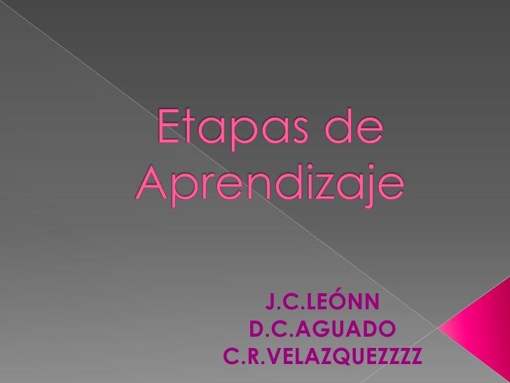 Etapas de Aprendizaje<br />J.C.LEÓNN<br />D.C.AGUADO<br />C.R.VELAZQUEZZZZ<br />