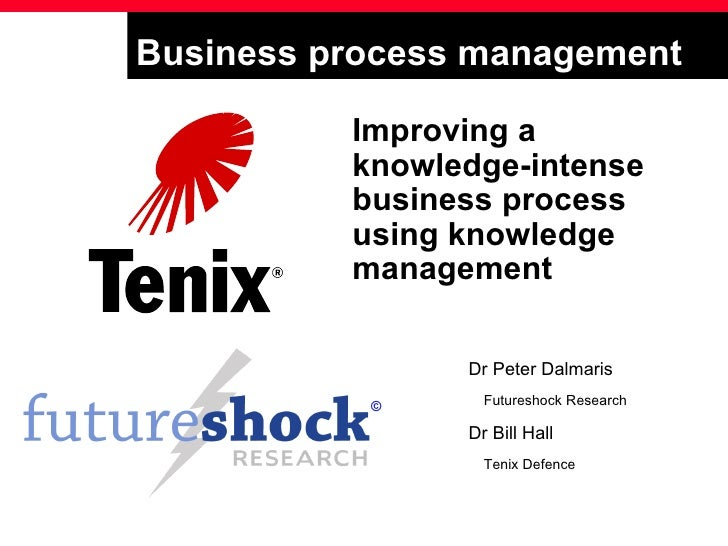 Business process management Improving a knowledge-intense business process using knowledge management Dr Peter Dalmaris Fu...
