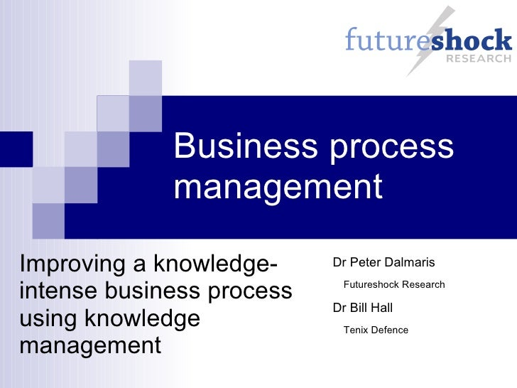 Business process management Improving a knowledge-intense business process using knowledge management Dr Peter Dalmaris Fu...