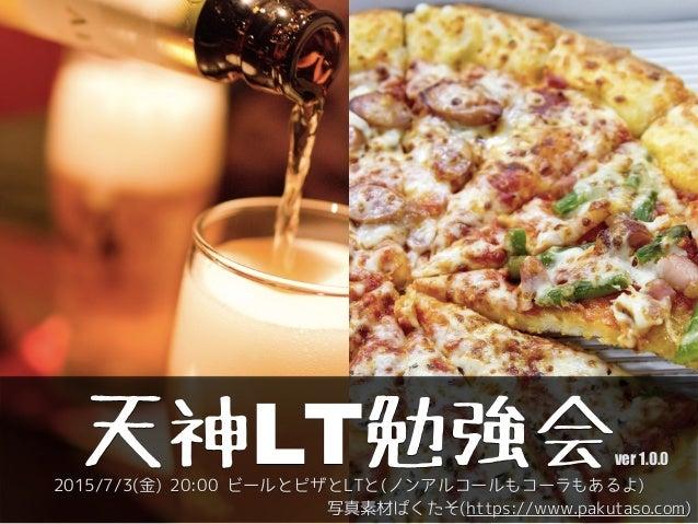 天神LT勉強会 写真素材ぱくたそ(https://www.pakutaso.com) 2015/7/3(金) 20:00 ビールとピザとLTと(ノンアルコールもコーラもあるよ) ver 1.0.0