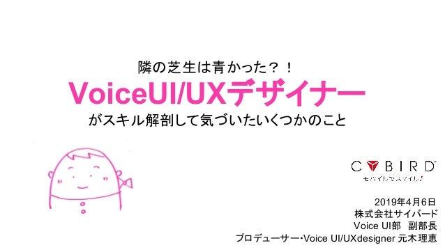 隣の芝生は青かった?! VoiceUI/UXデザイナー がスキル解剖して気づいたいくつかのこと 2019年4月6日 株式会社サイバード Voice UI部 副部長 プロデューサー・Voice UI/UXdesigner 元木理恵1
