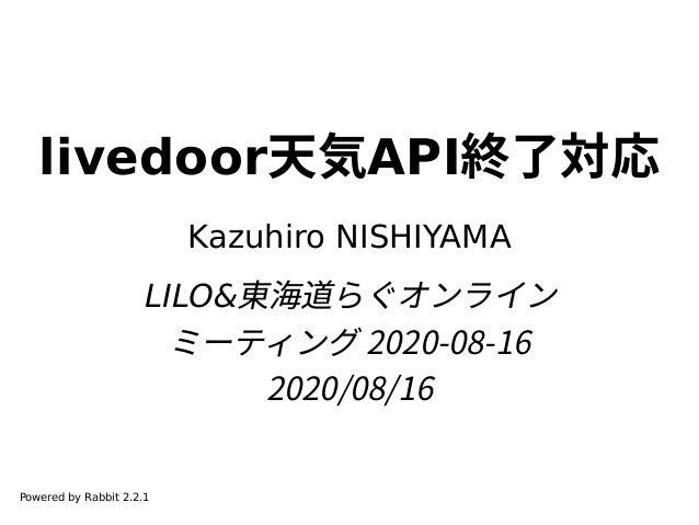 livedoor天気API終了対応 Kazuhiro NISHIYAMA LILO&東海道らぐオンライン ミーティング 2020-08-16 2020/08/16 Powered by Rabbit 2.2.1