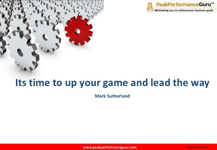 Its time to up your game and lead the way<br />Mark Sutherland<br />   www.peakperformanceguru.com<br />©Mark Sutherland<b...