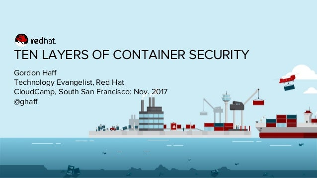 TEN LAYERS OF CONTAINER SECURITY Gordon Haff Technology Evangelist, Red Hat CloudCamp, South San Francisco: Nov. 2017 @gha...