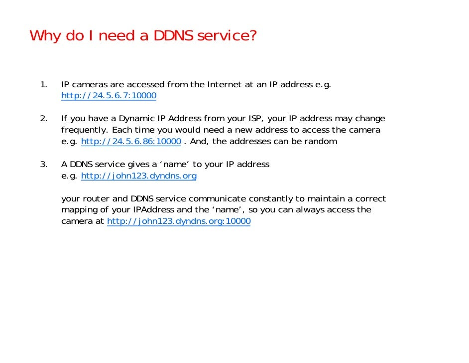 Why do I need a DDNS service?   1.   IP cameras are accessed from the Internet at an IP address e.g.       http://24.5.6.7...