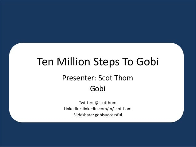 Ten Million Steps To Gobi Presenter: Scot Thom Gobi Twitter: @scotthom LinkedIn: linkedin.com/in/scotthom Slideshare: gobi...