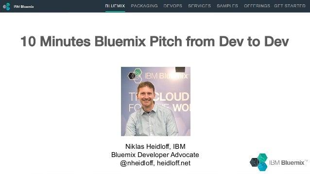 1 Niklas Heidloff, IBM Bluemix Developer Advocate @nheidloff, heidloff.net 10 Minutes Bluemix Pitch from Dev to Dev!