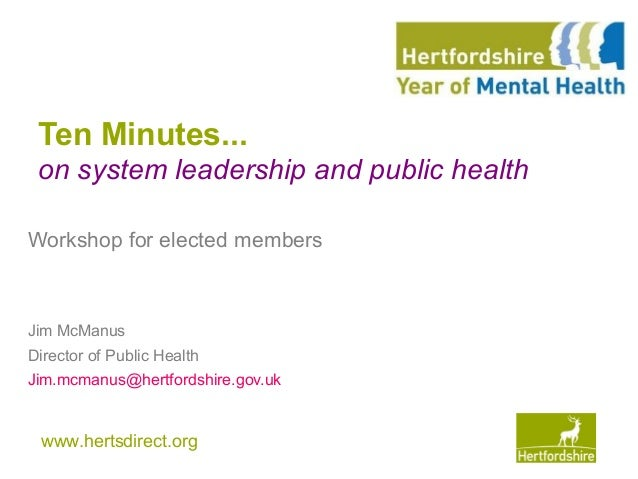 www.hertsdirect.org Ten Minutes... on system leadership and public health Workshop for elected members Jim McManus Directo...