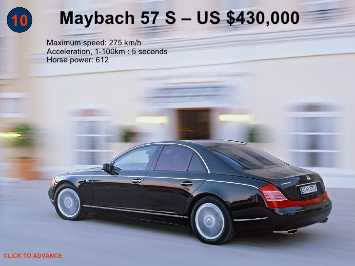 10 Maybach 57 S – US $430,000 Maximum speed: 275 km/h Acceleration, 1-100km : 5 seconds Horse power: 612  CLICK TO ADVANCE