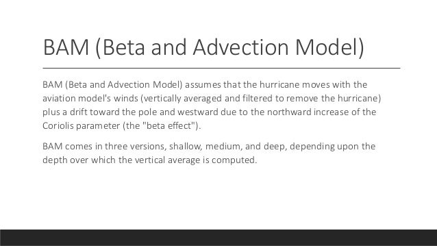 BAM (Beta and Advection Model) BAM (Beta and Advection Model) assumes that the hurricane moves with the aviation model's w...