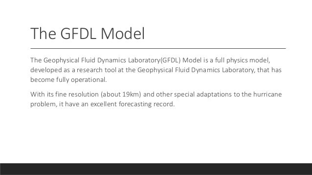 The GFDL Model The Geophysical Fluid Dynamics Laboratory(GFDL) Model is a full physics model, developed as a research tool...