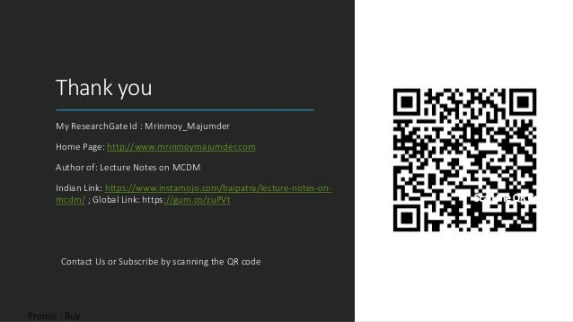 Thank you My ResearchGate Id : Mrinmoy_Majumder Home Page: http://www.mrinmoymajumder.com Author of: Lecture Notes on MCDM...