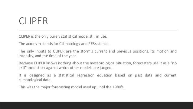 CLIPER CLIPER is the only purely statistical model still in use. The acronym stands for CLImatology and PERsistence. The o...