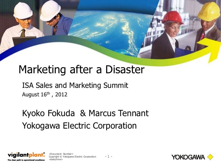 Marketing after a DisasterISA Sales and Marketing SummitAugust 16th , 2012Kyoko Fokuda & Marcus TennantYokogawa Electric C...