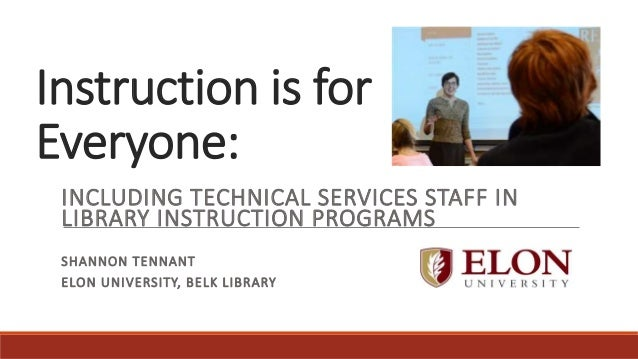 Instruction is for Everyone:  INCLUDING TECHNICAL SERVICES STAFF IN LIBRARY INSTRUCTION PROGRAMS SHANNON TENNANT ELON UNI...