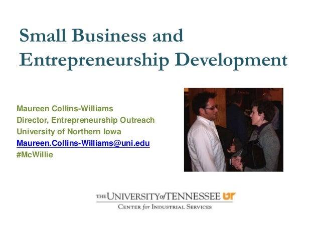 Small Business andEntrepreneurship DevelopmentMaureen Collins-WilliamsDirector, Entrepreneurship OutreachUniversity of Nor...