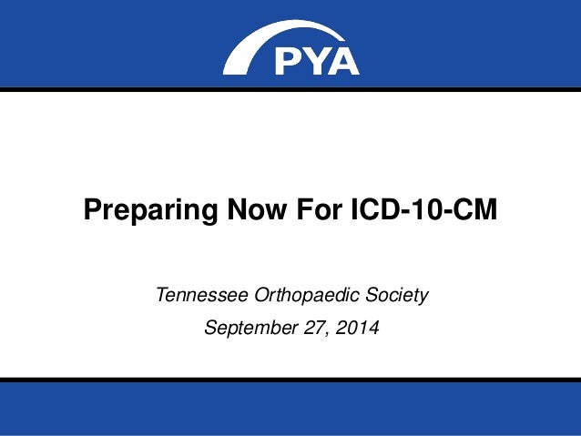 Preparing Now For ICD-10-CM  Tennessee Orthopaedic Society  September 27, 2014  Prepared for Tennessee Orthopaedic Society...