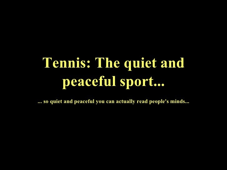 Tennis: The quiet and peaceful sport... ... so quiet and peaceful you can actually read people's minds...
