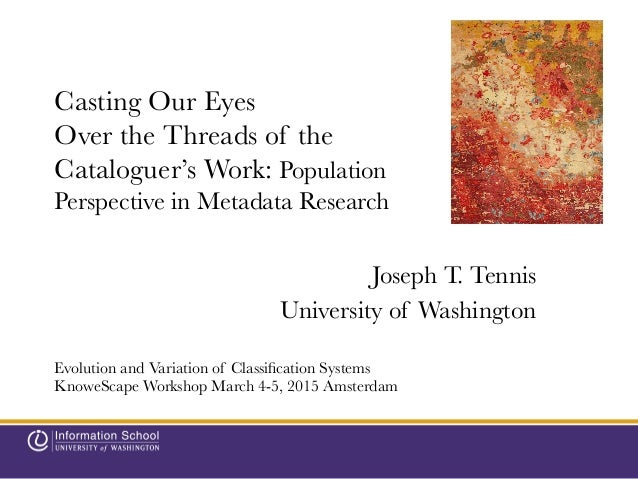 Casting Our Eyes Over the Threads of the Cataloguer's Work: Population Perspective in Metadata Research  Joseph T. Tennis ...