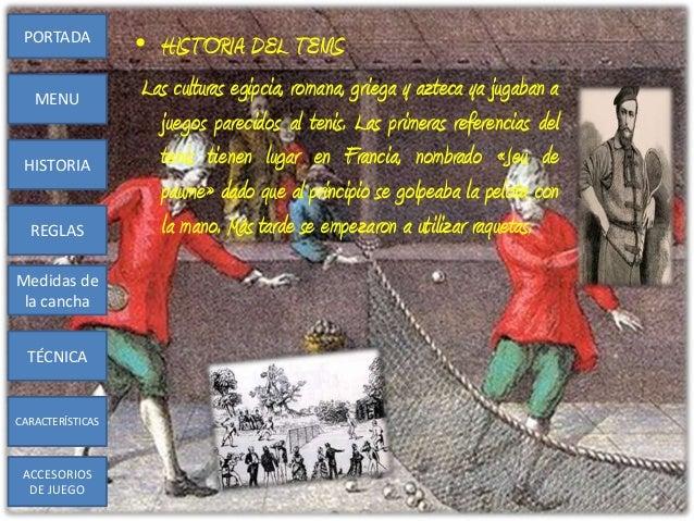 • HISTORIA DEL TENISLas culturas egipcia, romana, griega y azteca ya jugaban ajuegos parecidos al tenis. Las primeras refe...