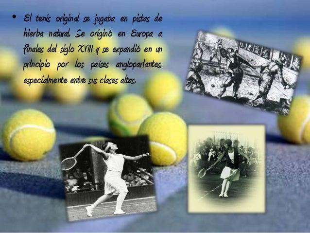 • El tenis original se jugaba en pistas dehierba natural. Se originó en Europa afinales del siglo XVIII y se expandió en u...