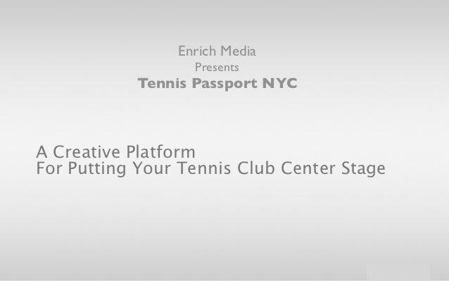 Enrich Media                  Presents           Tennis Passport NYCA Creative PlatformFor Putting Your Tennis Club Center...