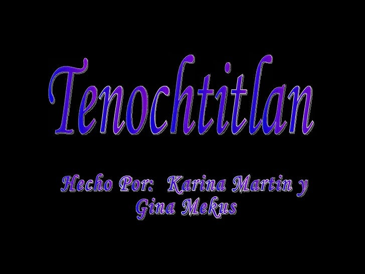 Tenochtitlan Hecho Por:  Karina Martin y  Gina Mekus