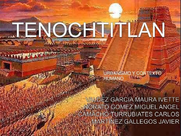 TENOCHTITLAN<br />URBANISMO Y CONTEXTO HUMANO<br />VALDEZ GARCIA MAURA IVETTE<br />NORATO GOMEZ MIGUEL ANGEL<br />CAMACHO ...
