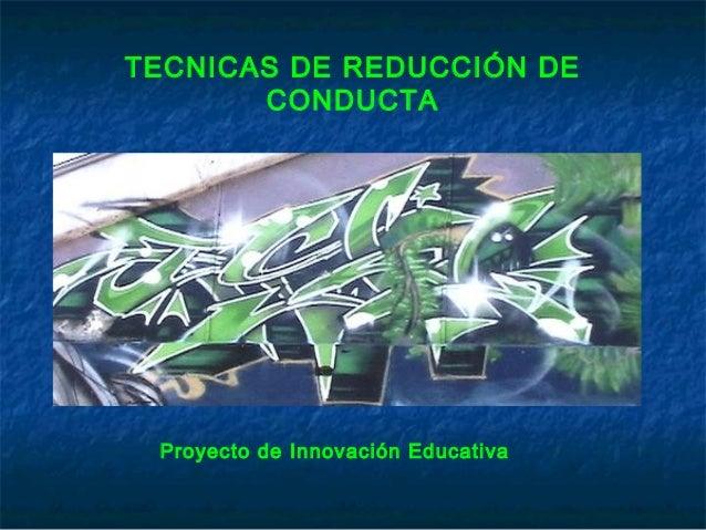 TECNICAS DE REDUCCIÓN DE CONDUCTA  Proyecto de Innovación Educativa