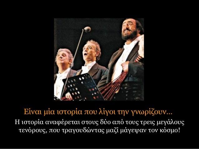 Είναι μία ιστορία που λίγοι την γνωρίζουν… Η ιστορία αναφέρεται στους δύο από τους τρεις μεγάλους τενόρους, που τραγουδώντ...