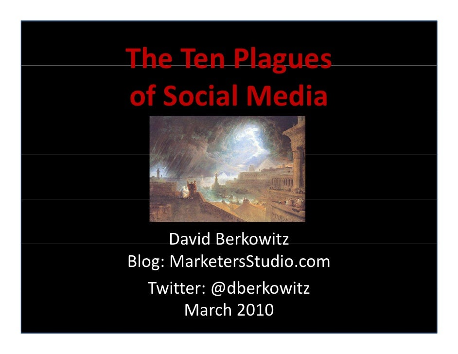 The Ten Plagues The Ten Plagues of Social Media          David Berkowitz       David Berkowitz Blog: MarketersStudio.com  ...
